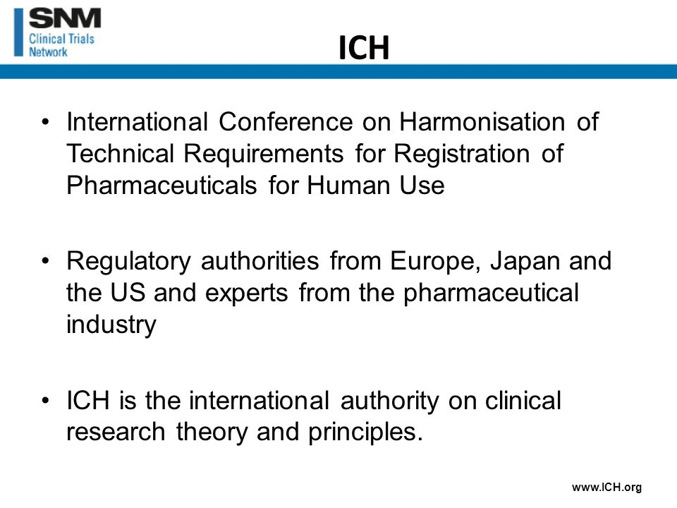 ICH International Conference on Harmonisation of Technical Requirements for Registration of Pharmaceuticals for Human Use Regulatory authorities from Europe, Japan and the US and experts from the pharmaceutical industry ICH is the international authority on clinical research theory and principles.