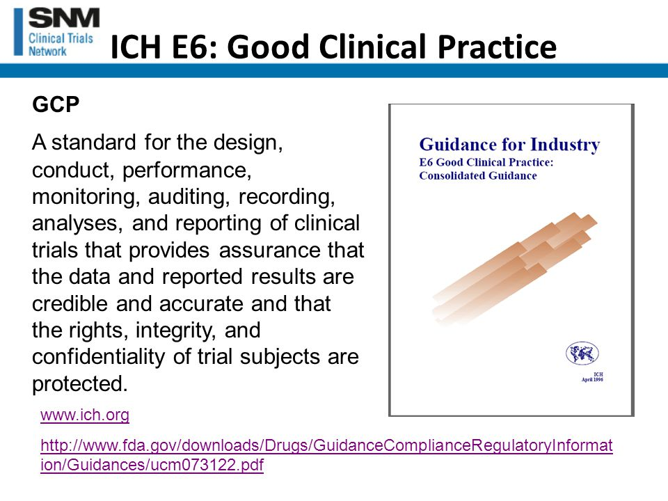 ICH E6: Good Clinical Practice GCP A standard for the design, conduct, performance, monitoring, auditing, recording, analyses, and reporting of clinical trials that provides assurance that the data and reported results are credible and accurate and that the rights, integrity, and confidentiality of trial subjects are protected.