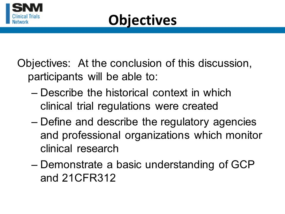 Objectives Objectives: At the conclusion of this discussion, participants will be able to: –Describe the historical context in which clinical trial regulations were created –Define and describe the regulatory agencies and professional organizations which monitor clinical research –Demonstrate a basic understanding of GCP and 21CFR312