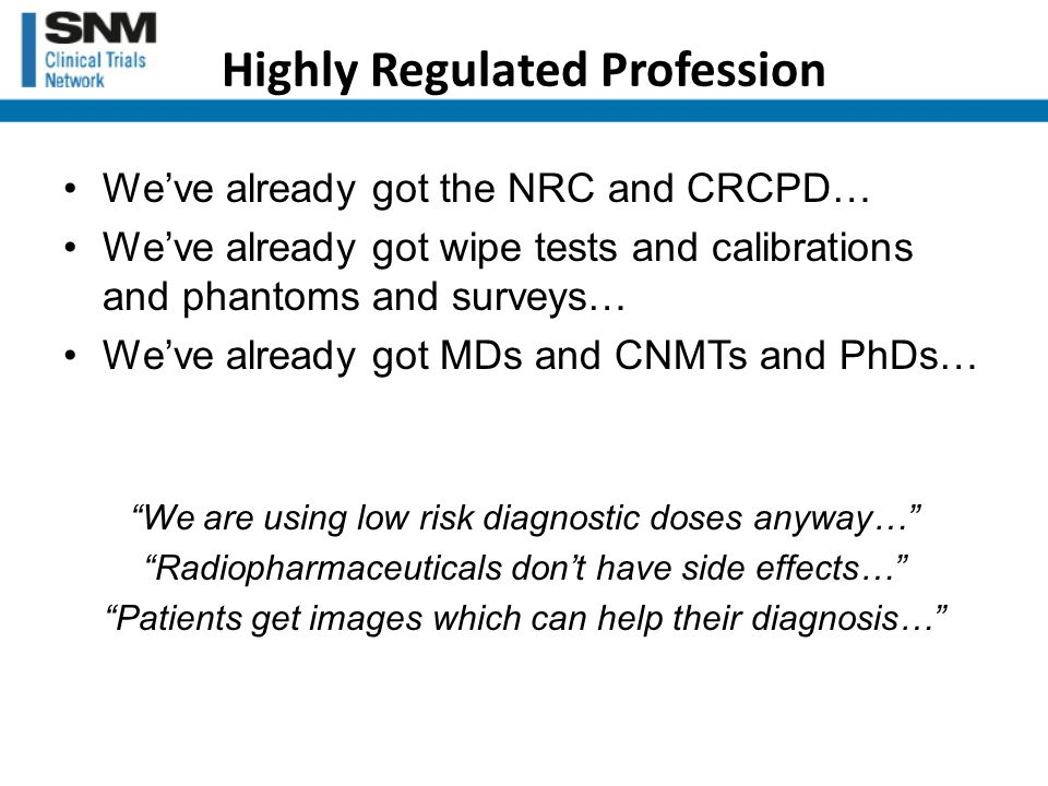 Highly Regulated Profession We've already got the NRC and CRCPD… We've already got wipe tests and calibrations and phantoms and surveys… We've already got MDs and CNMTs and PhDs… We are using low risk diagnostic doses anyway… Radiopharmaceuticals don't have side effects… Patients get images which can help their diagnosis…