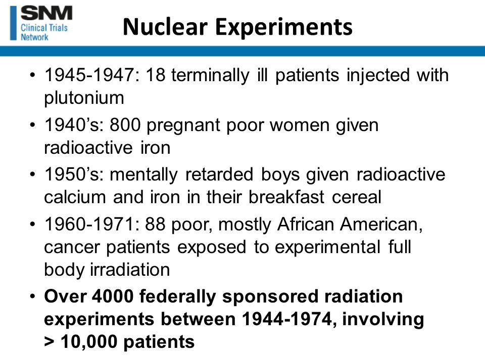 1945-1947: 18 terminally ill patients injected with plutonium 1940's: 800 pregnant poor women given radioactive iron 1950's: mentally retarded boys given radioactive calcium and iron in their breakfast cereal 1960-1971: 88 poor, mostly African American, cancer patients exposed to experimental full body irradiation Over 4000 federally sponsored radiation experiments between 1944-1974, involving > 10,000 patients Nuclear Experiments