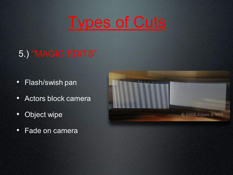 Types of Cuts Flash/swish pan Actors block camera Object wipe Fade on camera 5.) MAGIC EDITS