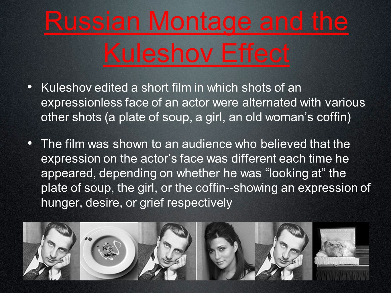 Russian Montage and the Kuleshov Effect Kuleshov edited a short film in which shots of an expressionless face of an actor were alternated with various other shots (a plate of soup, a girl, an old woman's coffin) The film was shown to an audience who believed that the expression on the actor's face was different each time he appeared, depending on whether he was looking at the plate of soup, the girl, or the coffin--showing an expression of hunger, desire, or grief respectively