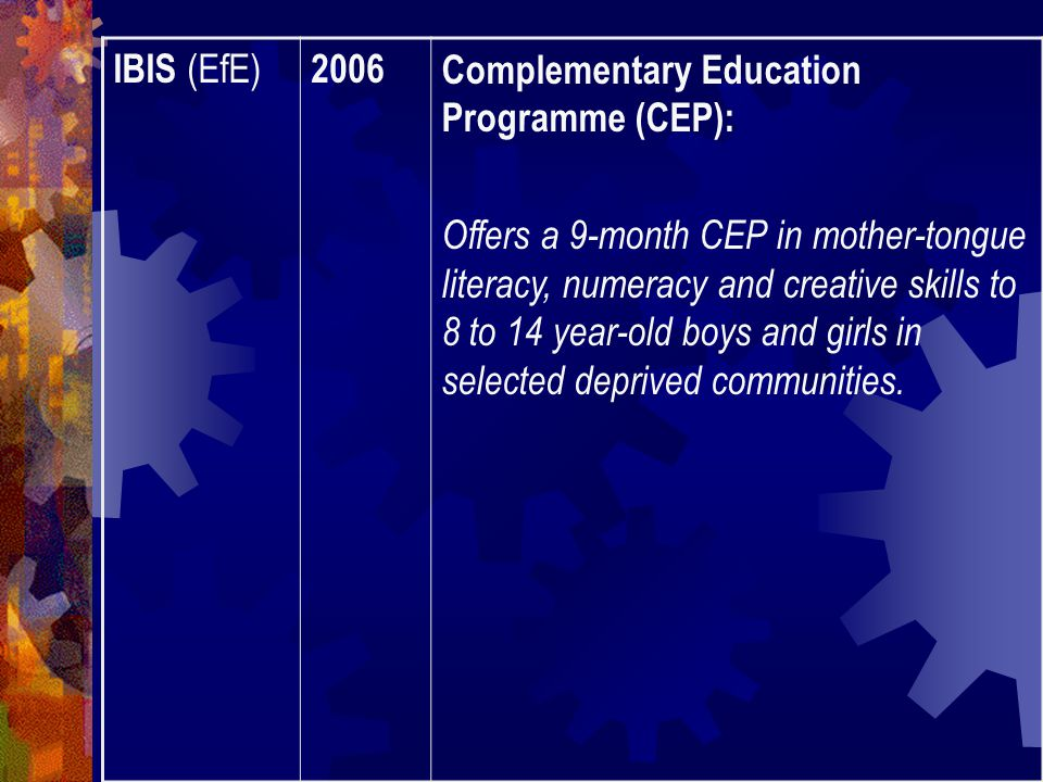 IBIS (EfE) 2006Complementary Education Programme (CEP): Offers a 9-month CEP in mother-tongue literacy, numeracy and creative skills to 8 to 14 year-old boys and girls in selected deprived communities.