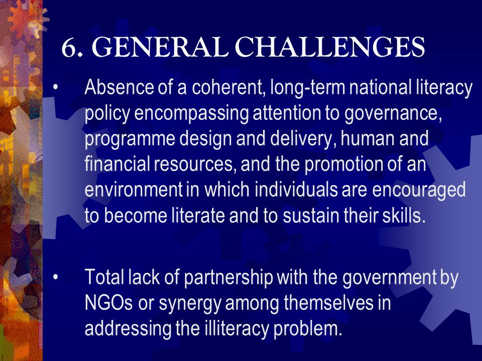 6. GENERAL CHALLENGES Absence of a coherent, long-term national literacy policy encompassing attention to governance, programme design and delivery, h