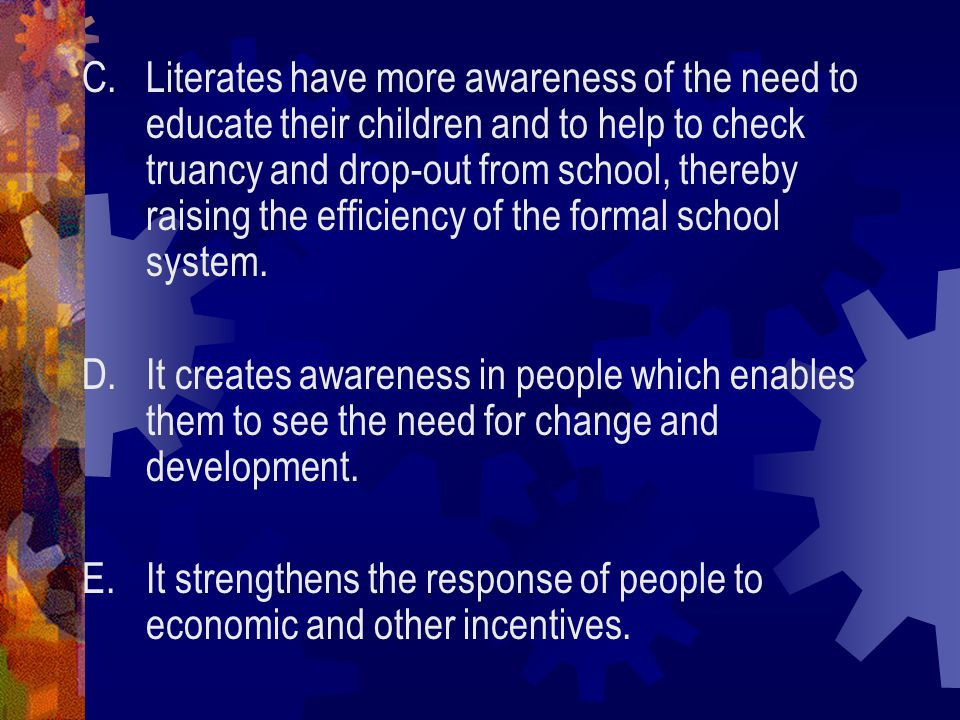 C.Literates have more awareness of the need to educate their children and to help to check truancy and drop-out from school, thereby raising the efficiency of the formal school system.