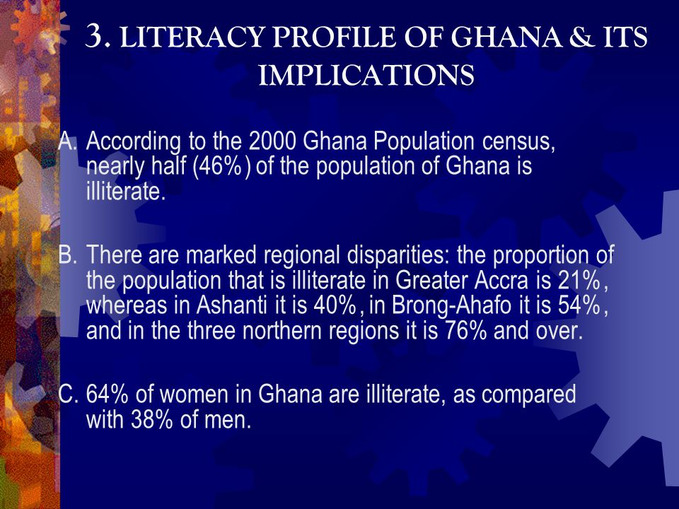 3. LITERACY PROFILE OF GHANA & ITS IMPLICATIONS A.According to the 2000 Ghana Population census, nearly half (46%) of the population of Ghana is illit