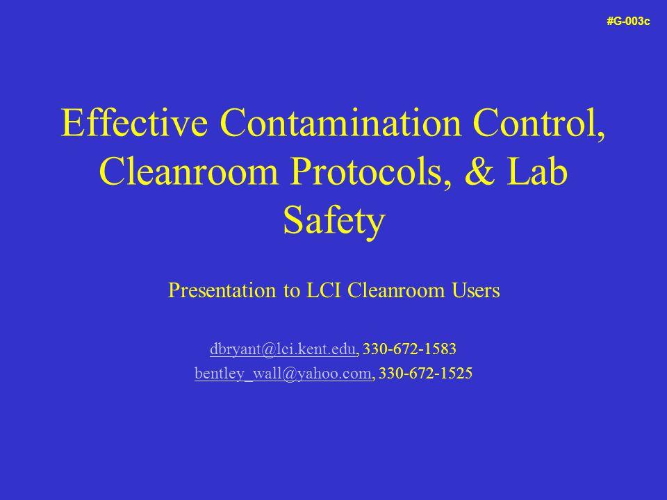 Effective Contamination Control, Cleanroom Protocols, & Lab Safety Presentation to LCI Cleanroom Users dbryant@lci.kent.edudbryant@lci.kent.edu, 330-672-1583 bentley_wall@yahoo.com, 330-672-1525 #G-003c