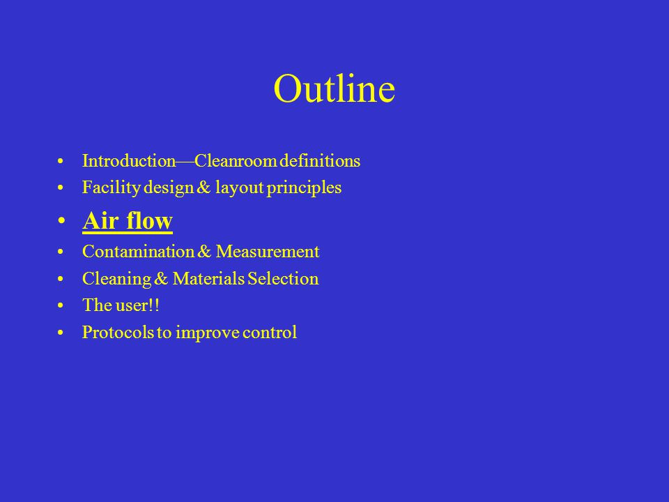 Outline Introduction—Cleanroom definitions Facility design & layout principles Air flow Contamination & Measurement Cleaning & Materials Selection The