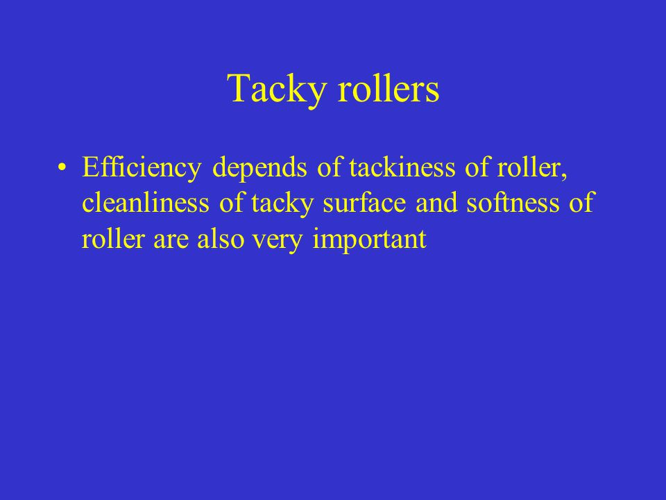 Tacky rollers Efficiency depends of tackiness of roller, cleanliness of tacky surface and softness of roller are also very important