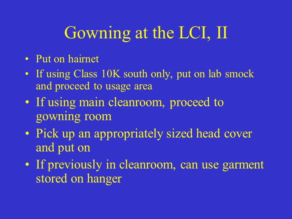 Gowning at the LCI, II Put on hairnet If using Class 10K south only, put on lab smock and proceed to usage area If using main cleanroom, proceed to go