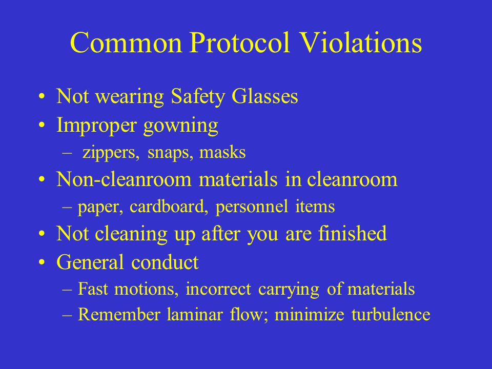 Common Protocol Violations Not wearing Safety Glasses Improper gowning – zippers, snaps, masks Non-cleanroom materials in cleanroom –paper, cardboard,