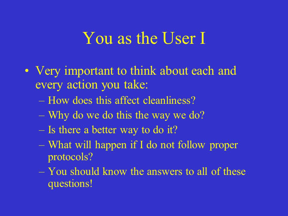 You as the User I Very important to think about each and every action you take: –How does this affect cleanliness? –Why do we do this the way we do? –