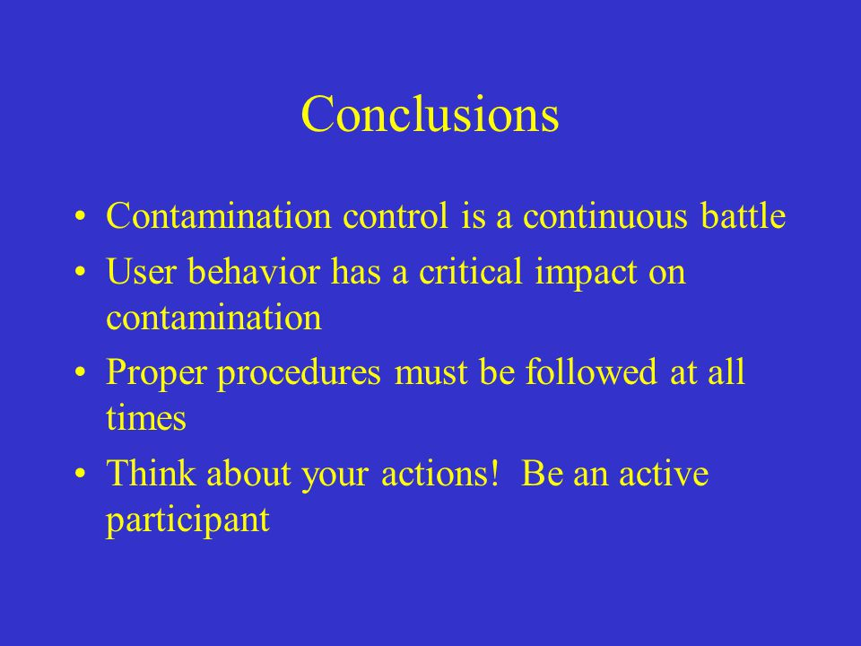 Conclusions Contamination control is a continuous battle User behavior has a critical impact on contamination Proper procedures must be followed at al
