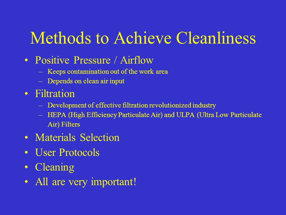 Methods to Achieve Cleanliness Positive Pressure / Airflow –Keeps contamination out of the work area –Depends on clean air input Filtration –Developme