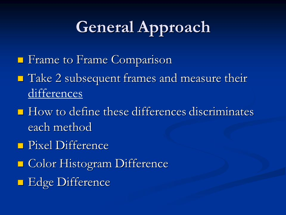 General Approach Frame to Frame Comparison Frame to Frame Comparison Take 2 subsequent frames and measure their Take 2 subsequent frames and measure t