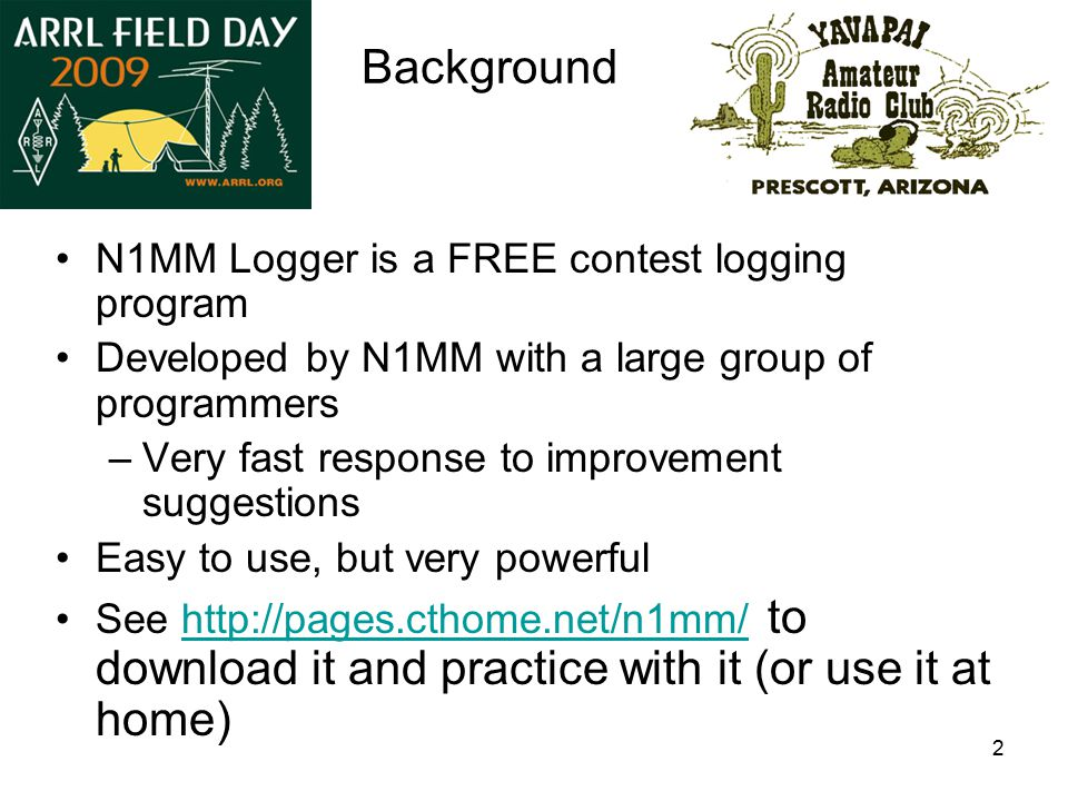 2 Background N1MM Logger is a FREE contest logging program Developed by N1MM with a large group of programmers –Very fast response to improvement suggestions Easy to use, but very powerful See http://pages.cthome.net/n1mm/ to download it and practice with it (or use it at home)http://pages.cthome.net/n1mm/