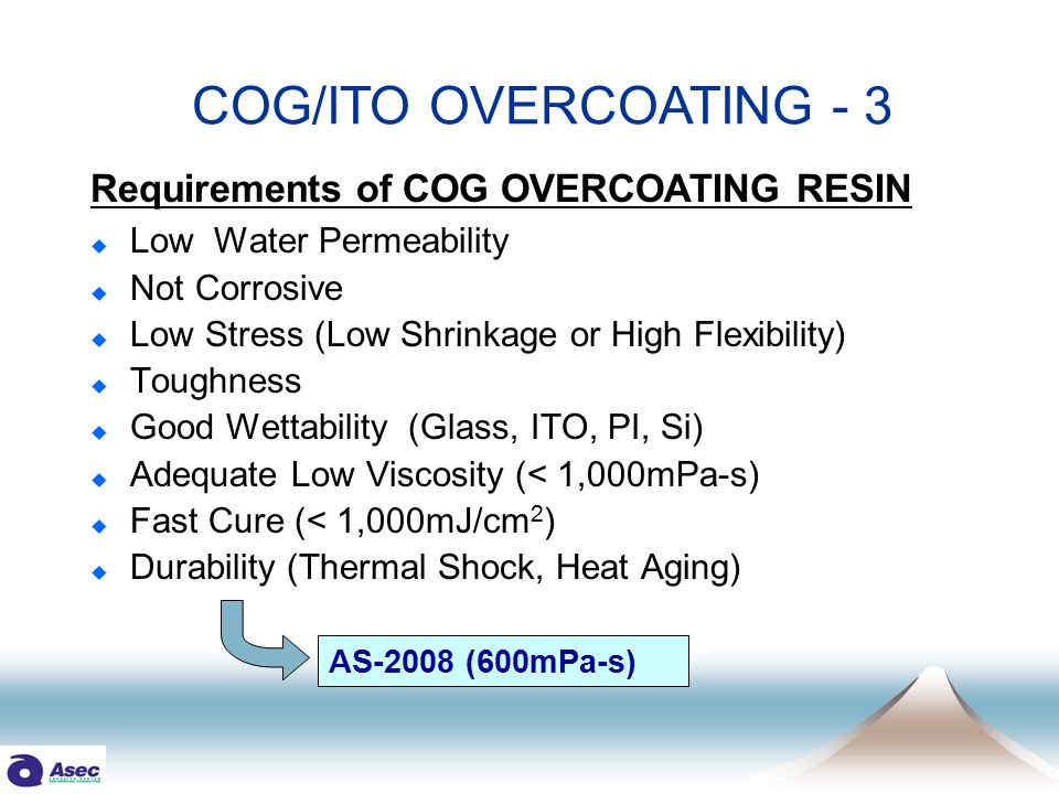 Requirements of COG OVERCOATING RESIN  Low Water Permeability  Not Corrosive  Low Stress (Low Shrinkage or High Flexibility)  Toughness  Good Wettability (Glass, ITO, PI, Si)  Adequate Low Viscosity (< 1,000mPa-s)  Fast Cure (< 1,000mJ/cm 2 )  Durability (Thermal Shock, Heat Aging) COG/ITO OVERCOATING - 3 AS-2008 (600mPa-s)