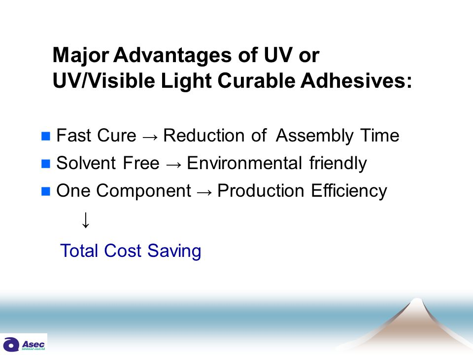 Major Advantages of UV or UV/Visible Light Curable Adhesives: Fast Cure → Reduction of Assembly Time Solvent Free → Environmental friendly One Component → Production Efficiency ↓ Total Cost Saving