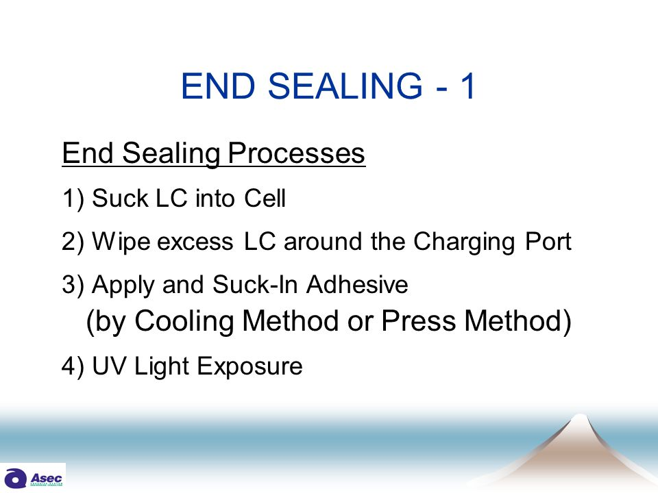 Sealing Process Details COOLING Method STEP 1: Filling LC into Cell STEP 2: WIPING OFF Excess LC STEP 3: Applying UV Adhesive STEP 4: Cooling Cell down to 10-15deg.C STEP 5: Curing by UV Radiation PRESS Method STEP 1: Filling LC into Cell STEP 2: Stacking 20-60 Cells STEP 3: Pressing STEP 4: WIPING OFF Excess LC STEP 5: Applying UV Adhesive STEP 6: Releasing Press slightly STEP 7: Curing by UV Radiation END SEALING - 2