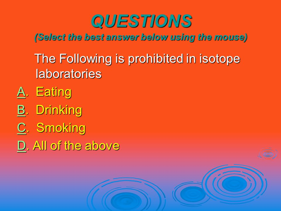 QUESTIONS (Select the best answer below using the mouse) The Following is prohibited in isotope laboratories The Following is prohibited in isotope laboratories AA.