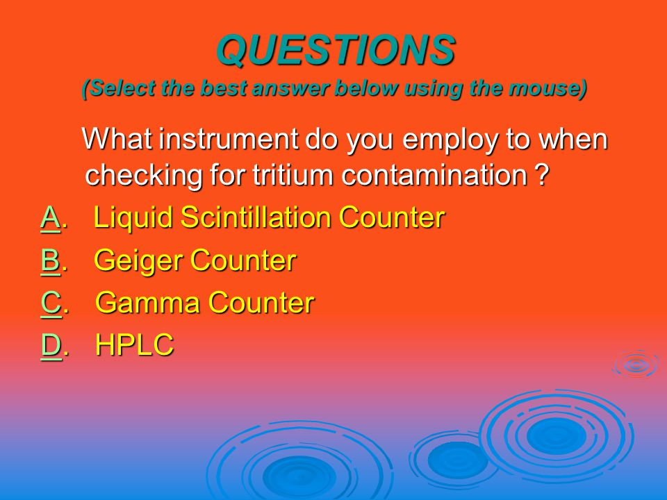 QUESTIONS (Select the best answer below using the mouse) What instrument do you employ to when checking for tritium contamination .