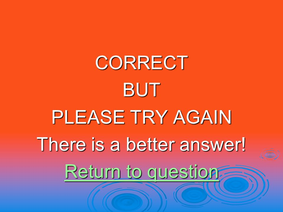 CORRECTBUT PLEASE TRY AGAIN There is a better answer! Return to question Return to question