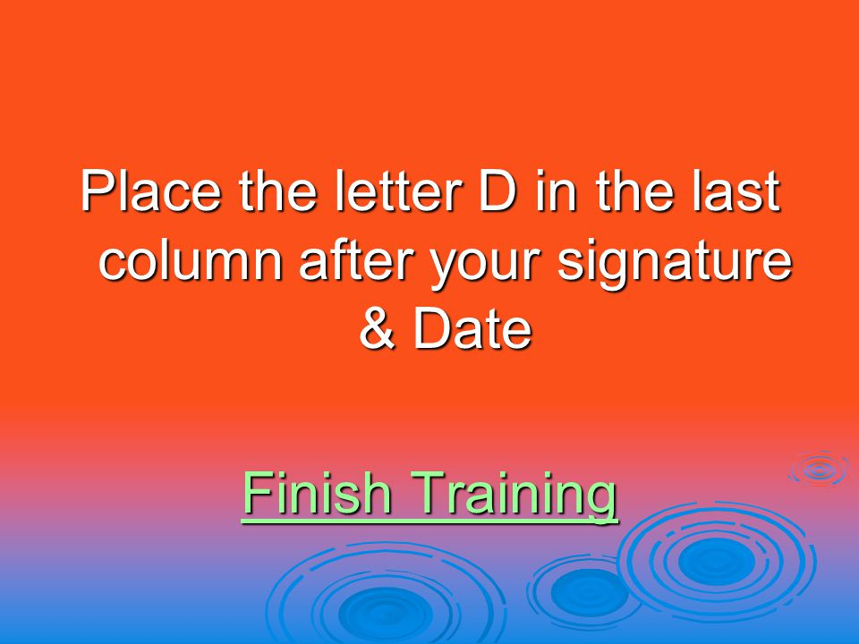 Place the letter D in the last column after your signature & Date Finish Training Finish Training