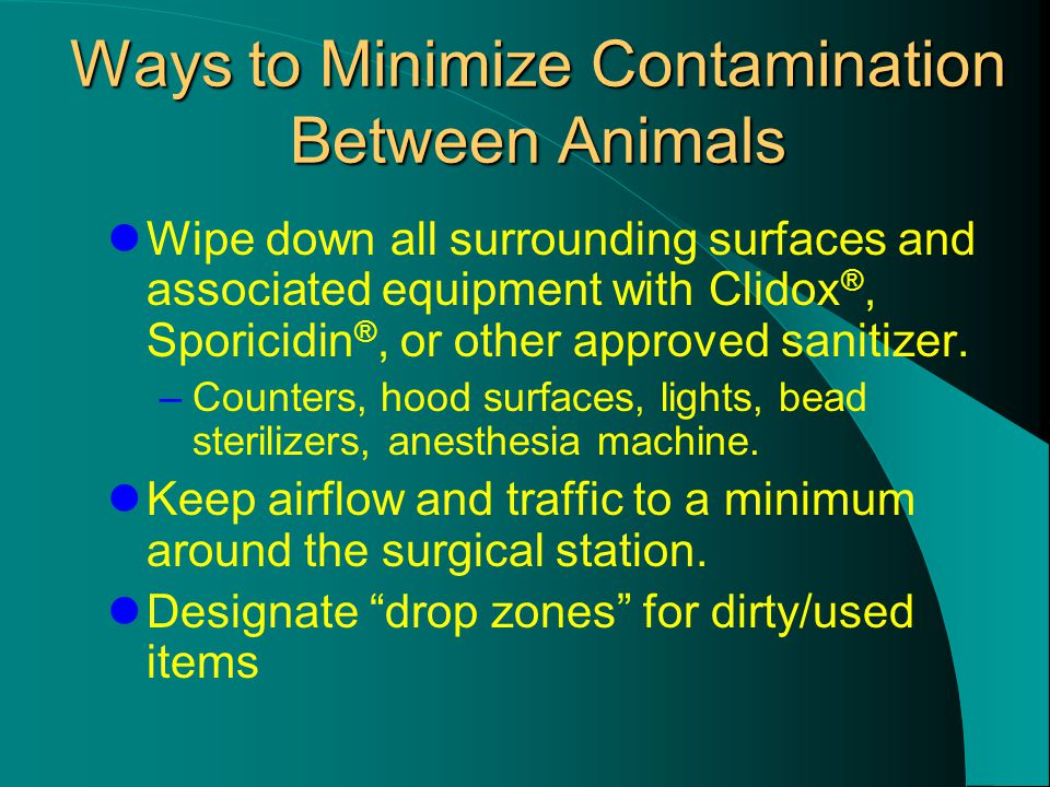 Ways to Minimize Contamination Between Animals Wipe down all surrounding surfaces and associated equipment with Clidox ®, Sporicidin ®, or other approved sanitizer.
