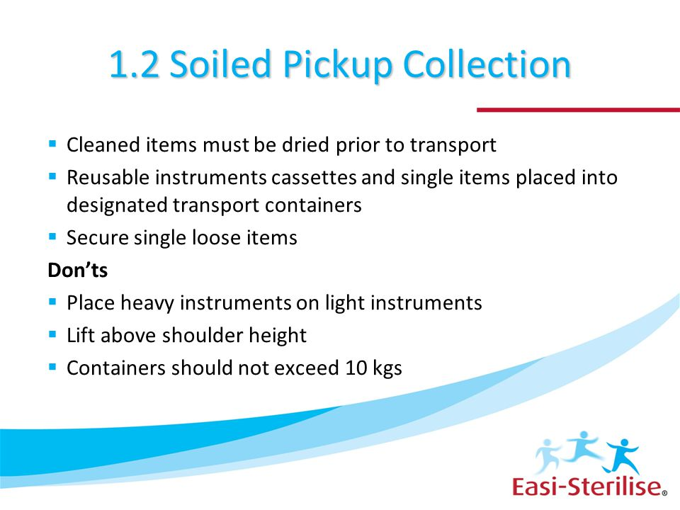 1.2 Soiled Pickup Collection  Cleaned items must be dried prior to transport  Reusable instruments cassettes and single items placed into designated
