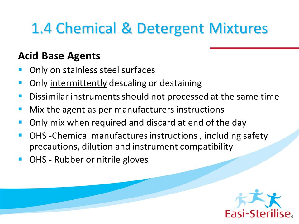 1.4 Chemical & Detergent Mixtures Acid Base Agents  Only on stainless steel surfaces  Only intermittently descaling or destaining  Dissimilar instr