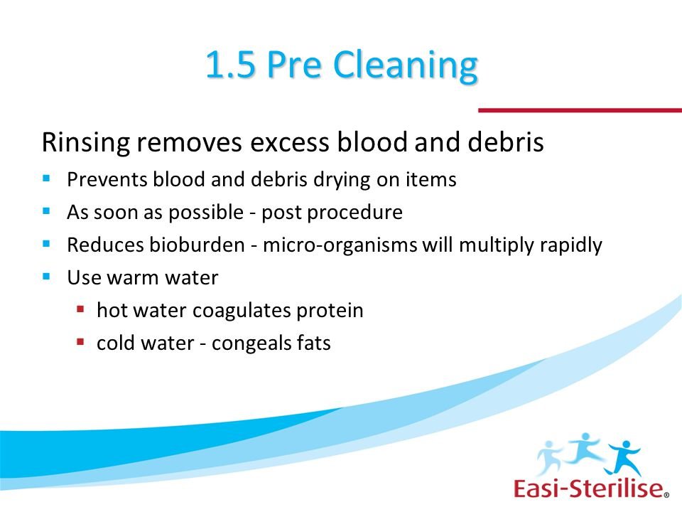 1.5 Pre Cleaning Rinsing removes excess blood and debris  Prevents blood and debris drying on items  As soon as possible - post procedure  Reduces