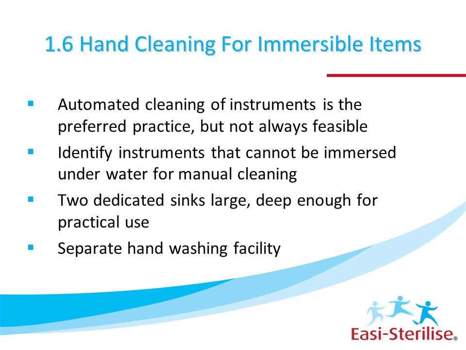 1.6 Hand Cleaning For Immersible Items  Automated cleaning of instruments is the preferred practice, but not always feasible  Identify instruments t