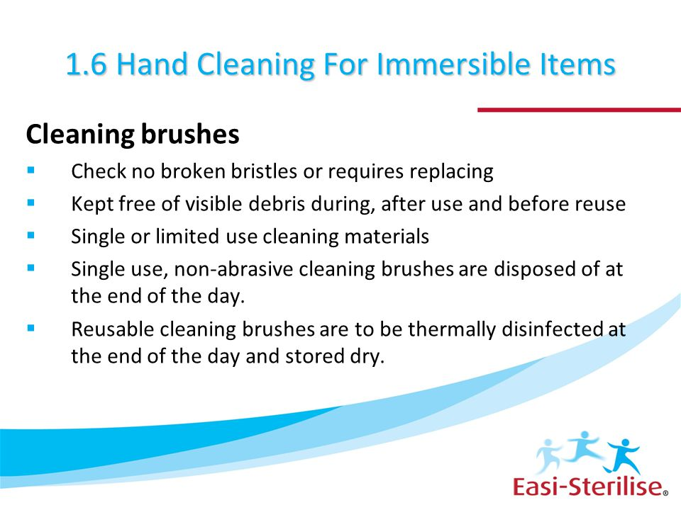 1.6 Hand Cleaning For Immersible Items Cleaning brushes  Check no broken bristles or requires replacing  Kept free of visible debris during, after u