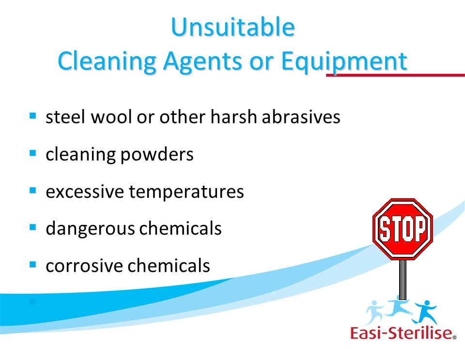 Unsuitable Cleaning Agents or Equipment  steel wool or other harsh abrasives  cleaning powders  excessive temperatures  dangerous chemicals  corr