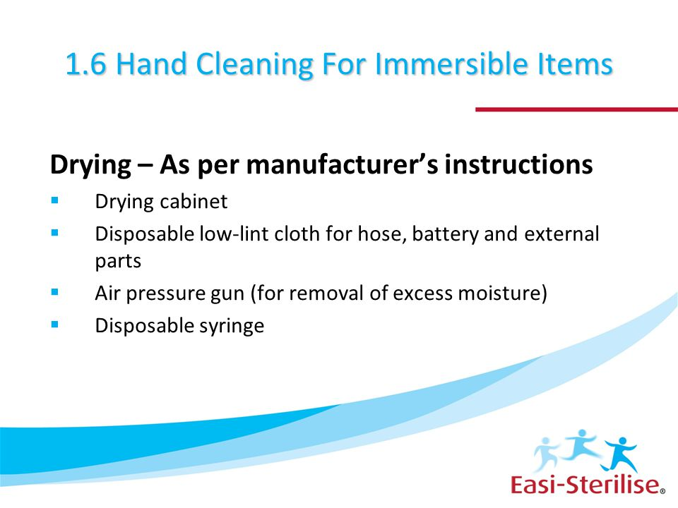 1.6 Hand Cleaning For Immersible Items Drying – As per manufacturer's instructions  Drying cabinet  Disposable low-lint cloth for hose, battery and