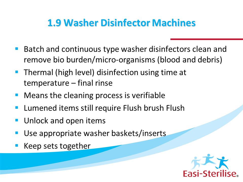 1.9 Washer Disinfector Machines  Batch and continuous type washer disinfectors clean and remove bio burden/micro-organisms (blood and debris)  Therm