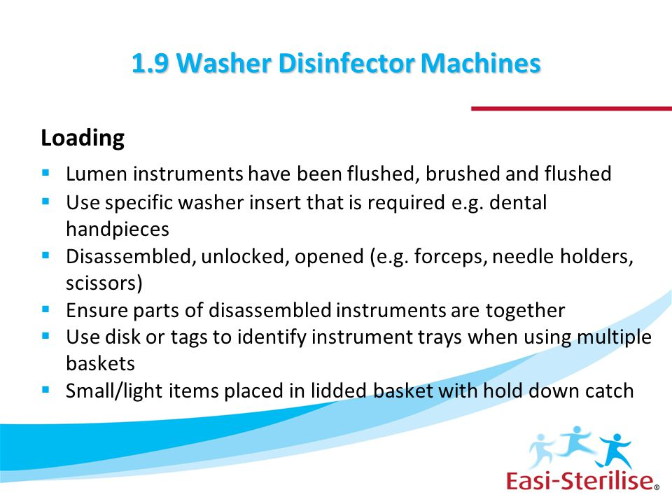 1.9 Washer Disinfector Machines Loading  Lumen instruments have been flushed, brushed and flushed  Use specific washer insert that is required e.g.