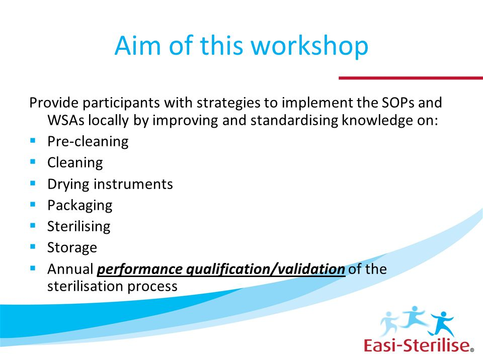 Aim of this workshop Provide participants with strategies to implement the SOPs and WSAs locally by improving and standardising knowledge on:  Pre-cl