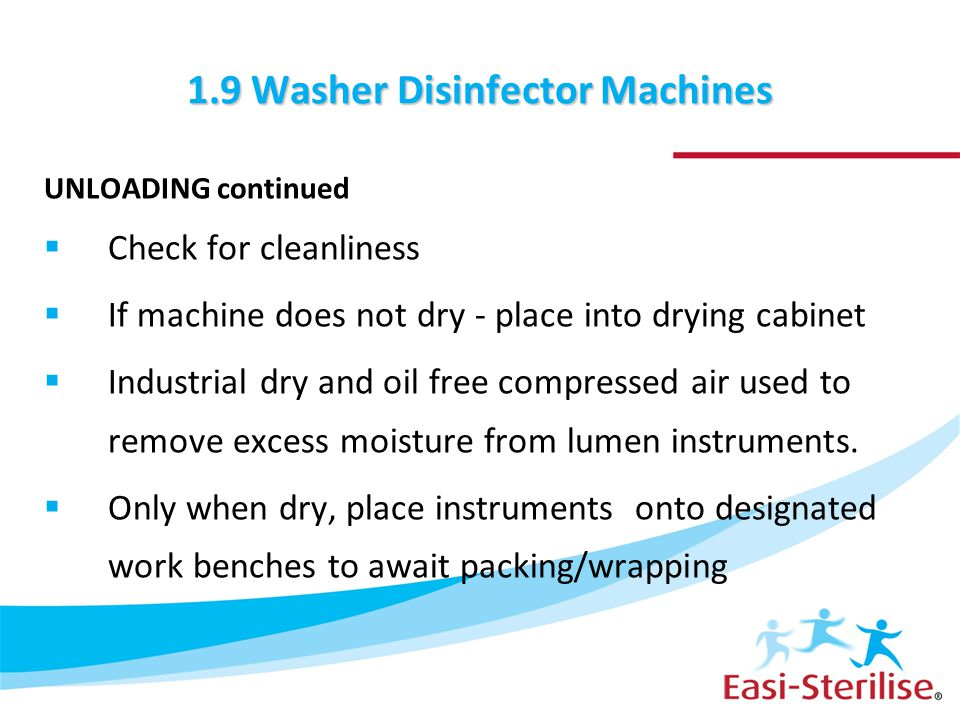 1.9 Washer Disinfector Machines UNLOADING continued  Check for cleanliness  If machine does not dry - place into drying cabinet  Industrial dry and