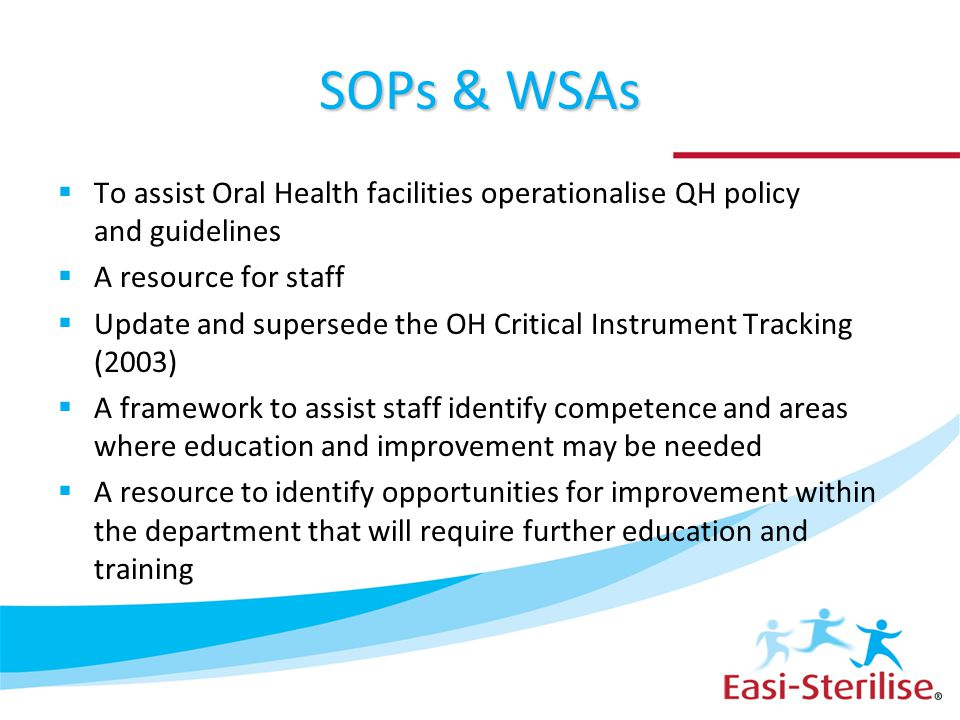 SOPs & WSAs  To assist Oral Health facilities operationalise QH policy and guidelines  A resource for staff  Update and supersede the OH Critical I