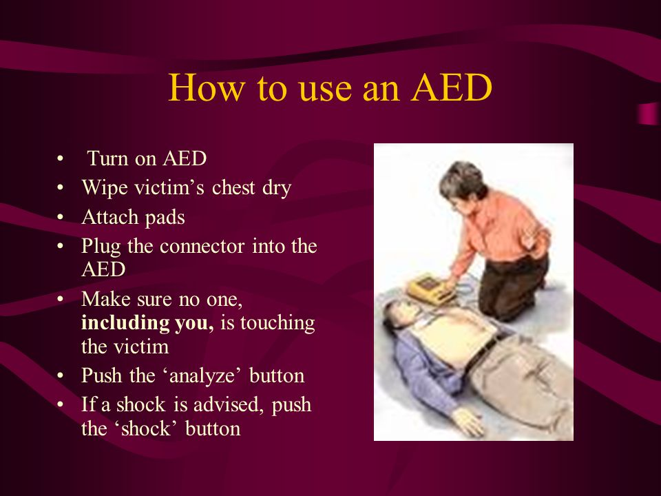 How to use an AED Turn on AED Wipe victim's chest dry Attach pads Plug the connector into the AED Make sure no one, including you, is touching the victim Push the 'analyze' button If a shock is advised, push the 'shock' button