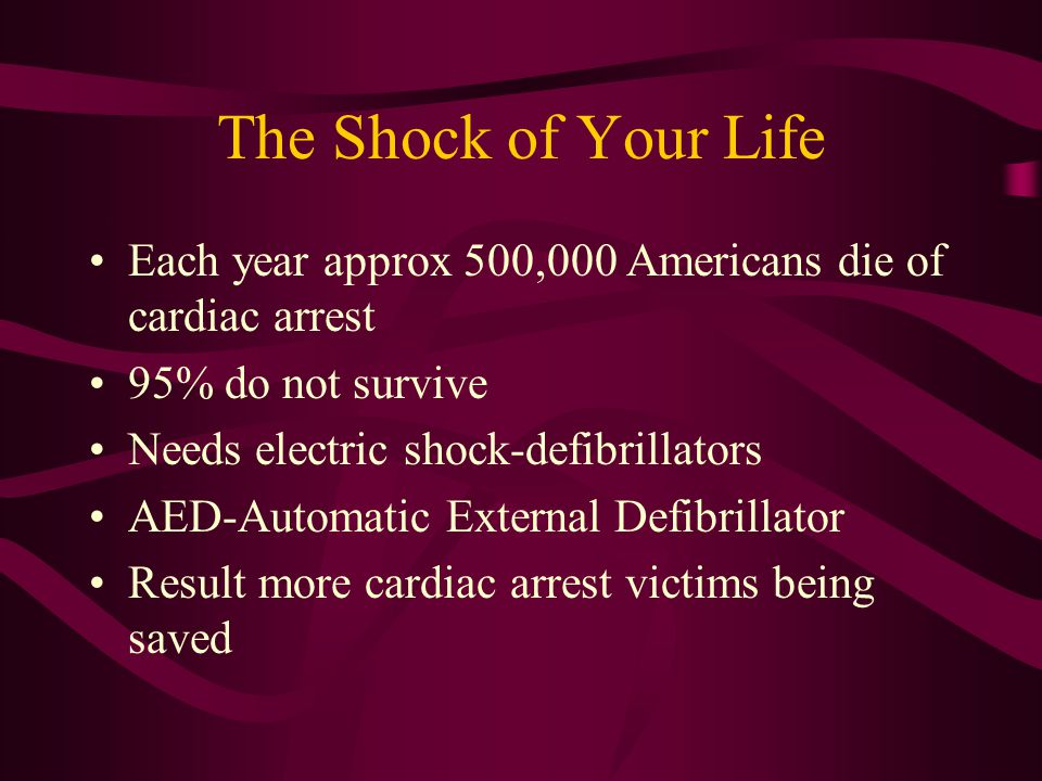 The Shock of Your Life Each year approx 500,000 Americans die of cardiac arrest 95% do not survive Needs electric shock-defibrillators AED-Automatic External Defibrillator Result more cardiac arrest victims being saved