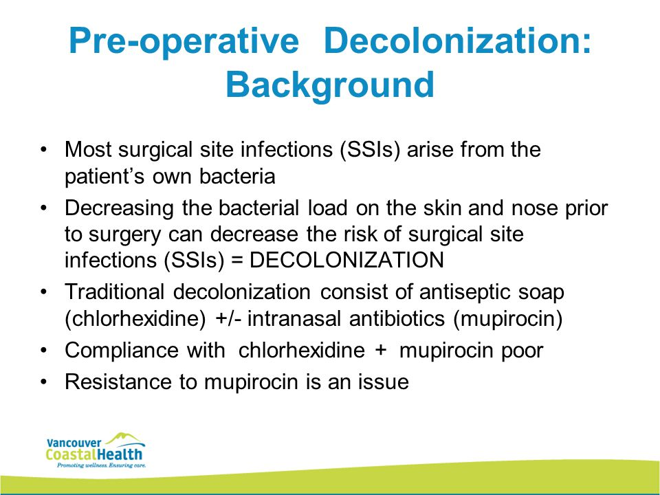 Pre-operative Decolonization: Background Most surgical site infections (SSIs) arise from the patient's own bacteria Decreasing the bacterial load on the skin and nose prior to surgery can decrease the risk of surgical site infections (SSIs) = DECOLONIZATION Traditional decolonization consist of antiseptic soap (chlorhexidine) +/- intranasal antibiotics (mupirocin) Compliance with chlorhexidine + mupirocin poor Resistance to mupirocin is an issue