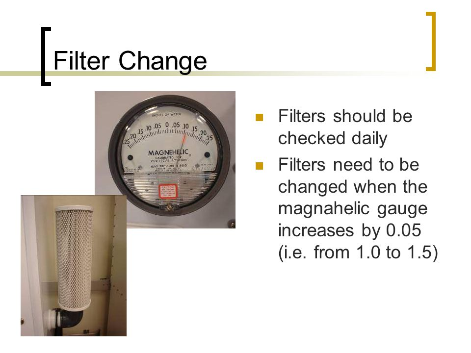 Filter Change Filters should be checked daily Filters need to be changed when the magnahelic gauge increases by 0.05 (i.e.