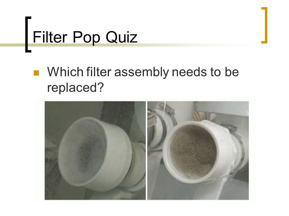Filter Pop Quiz Which filter assembly needs to be replaced?