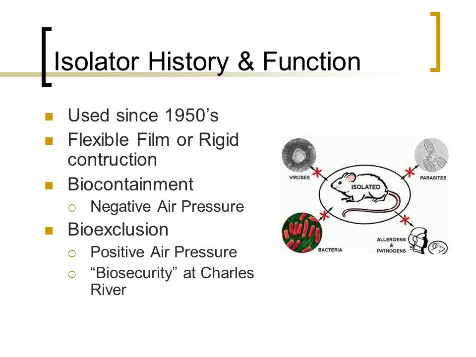 Isolator History & Function Used since 1950's Flexible Film or Rigid contruction Biocontainment  Negative Air Pressure Bioexclusion  Positive Air Pressure  Biosecurity at Charles River