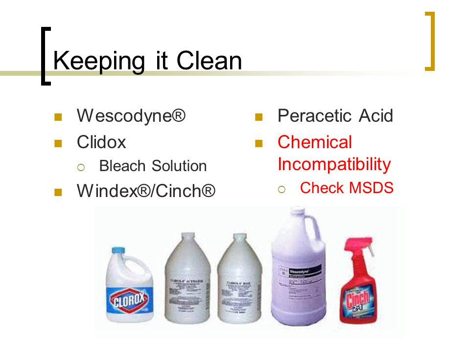 Keeping it Clean Wescodyne® Clidox  Bleach Solution Windex®/Cinch® Peracetic Acid Chemical Incompatibility  Check MSDS