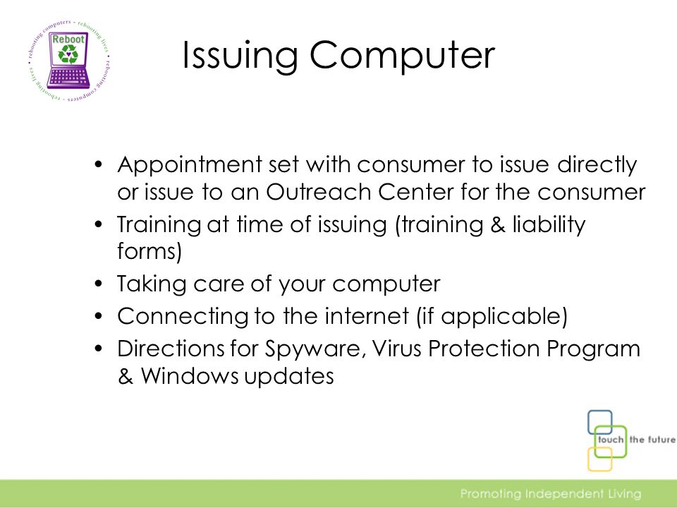 Issuing Computer Appointment set with consumer to issue directly or issue to an Outreach Center for the consumer Training at time of issuing (training & liability forms) Taking care of your computer Connecting to the internet (if applicable) Directions for Spyware, Virus Protection Program & Windows updates