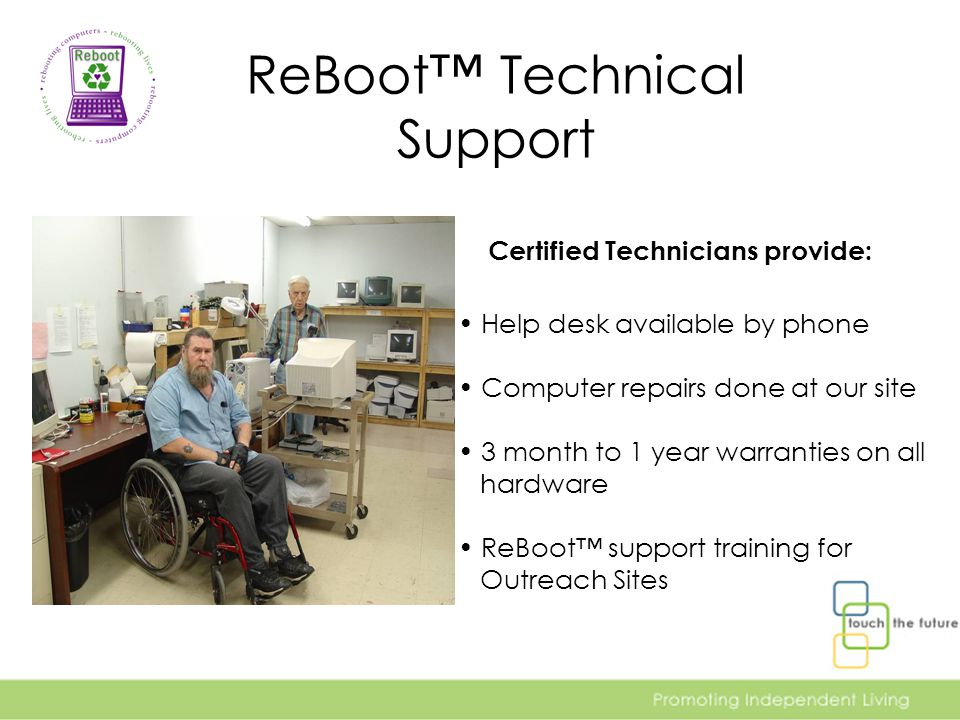 ReBoot™ Technical Support Certified Technicians provide: Help desk available by phone Computer repairs done at our site 3 month to 1 year warranties on all hardware ReBoot™ support training for Outreach Sites